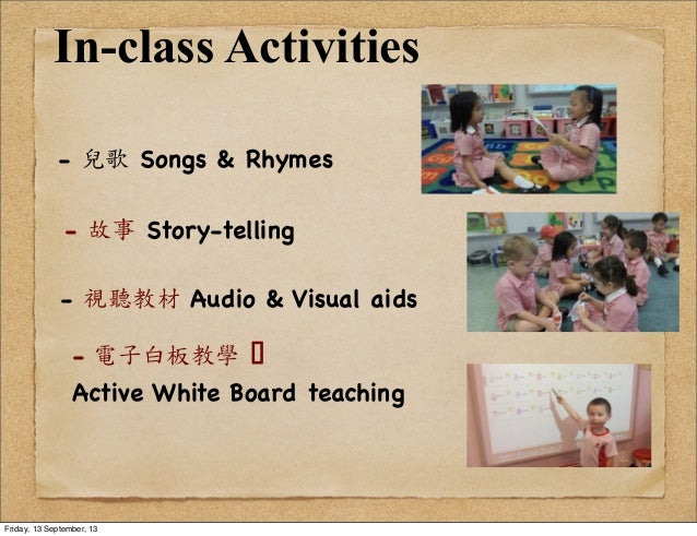 In-class Activities - 兒歌 Songs & Rhymes - 故事 Story-telling - 視聽教材 Audio & Visual aids -  電子白板教學 ! Active White Board tea...
