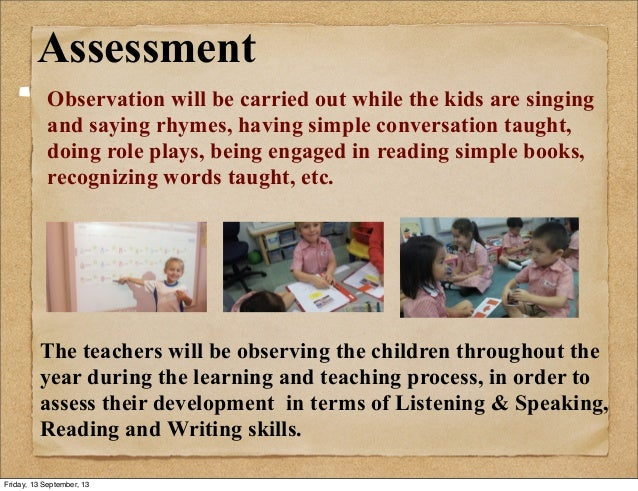 Assessment Observation will be carried out while the kids are singing and saying rhymes, having simple conversation taught...