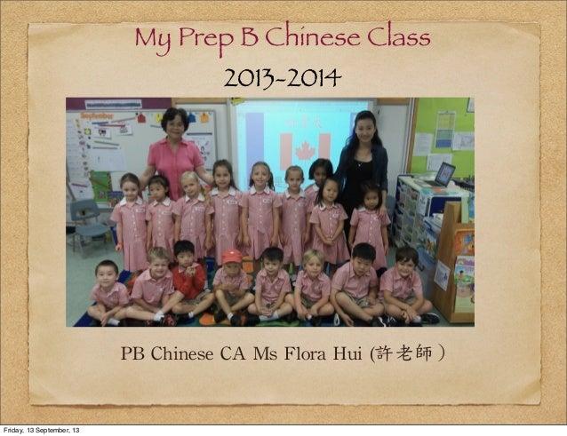 My Prep B Chinese Class 2013-2014 PB  Chinese  CA  Ms  Flora  Hui  (許老師) Friday, 13 September, 13