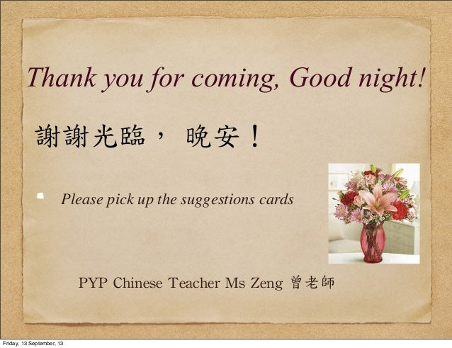 Thank you for coming, Good night! 謝謝光臨,  晚安! Please pick up the suggestions cards PYP  Chinese  Teacher  Ms  Zeng ...
