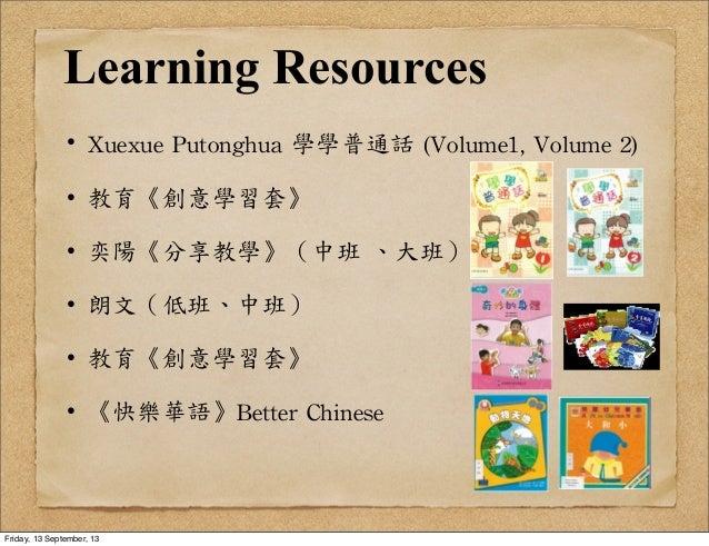 Learning Resources ·•Xuexue  Putonghua  學學普通話  (Volume1,  Volume  2) ·•教育《創意學習套》 ·•奕陽《分享教學》(中班  、大班) ·•朗文(低班、中班) ·...