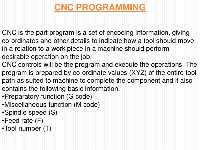 CNC PROGRAMMING CNC is the part program is a set of encoding information, giving co-ordinates and other details to indicat...