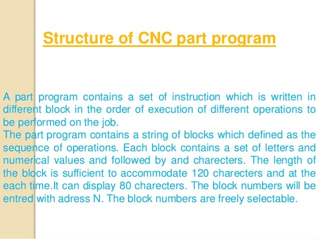 A part program contains a set of instruction which is written in different block in the order of execution of different op...
