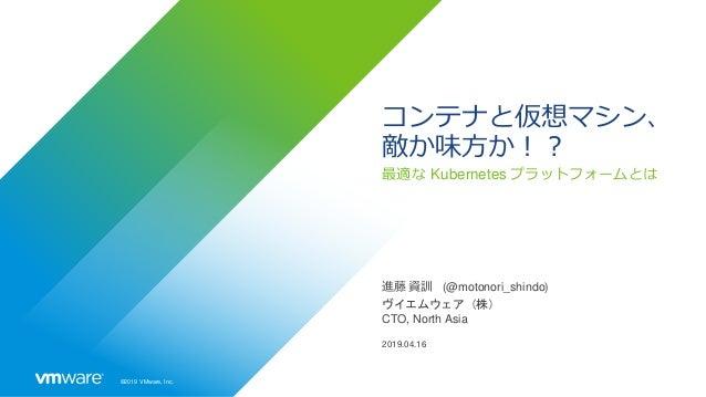 ©2019 VMware, Inc. コンテナと仮想マシン、 敵か味方か!? 最適な Kubernetes プラットフォームとは 進藤 資訓 (@motonori_shindo) ヴイエムウェア(株) CTO, North Asia 2019....
