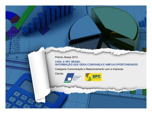 Prêmio Aberje 2013 CNDL E SPC BRASIL: INFORMAÇÃO QUE GERA CONFIANÇA E AMPLIA OPORTUNIDADES Categoria: Comunicação e Relaci...
