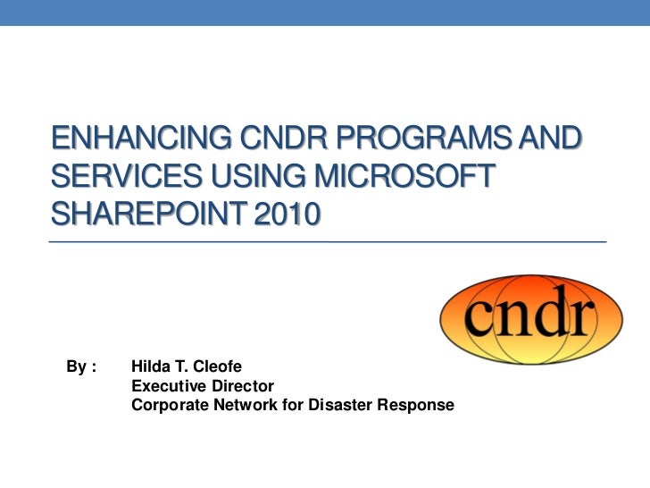 ENHANCING CNDR PROGRAMS ANDSERVICES USING MICROSOFTSHAREPOINT 2010By :   Hilda T. Cleofe       Executive Director       Co...