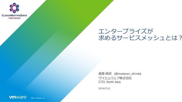 ©2019 VMware, Inc. エンタープライズが 求めるサービスメッシュとは? 進藤 資訓 (@motonori_shindo) ヴイエムウェア株式会社 CTO, North Asia 2019.07.22