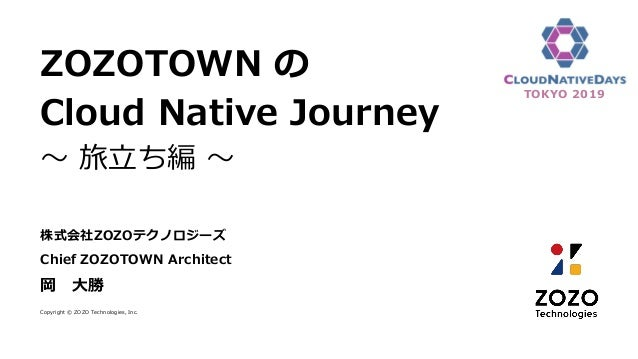 ZOZOTOWN の Cloud Native Journey ~ 旅立ち編 ~ 株式会社ZOZOテクノロジーズ Chief ZOZOTOWN Architect 岡 大勝 Copyright © ZOZO Technologies, Inc....