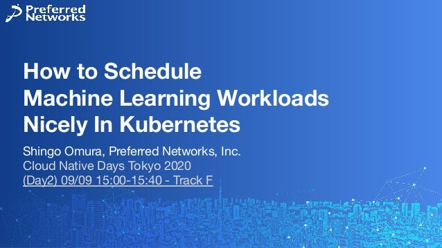 How to Schedule Machine Learning Workloads Nicely In Kubernetes Shingo Omura, Preferred Networks, Inc. Cloud Native Days T...