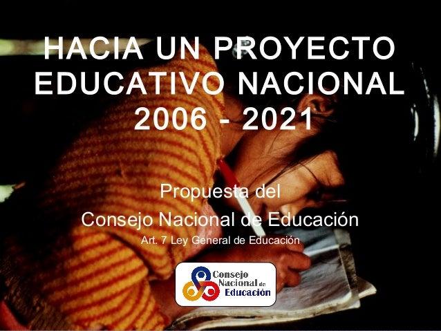 HACIA UN PROYECTO EDUCATIVO NACIONAL 2006 - 2021 Propuesta del Consejo Nacional de Educación Art. 7 Ley General de Educaci...