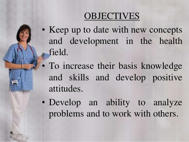 OBJECTIVES • Keep up to date with new concepts and development in the health field. • To increase their basis knowledge an...