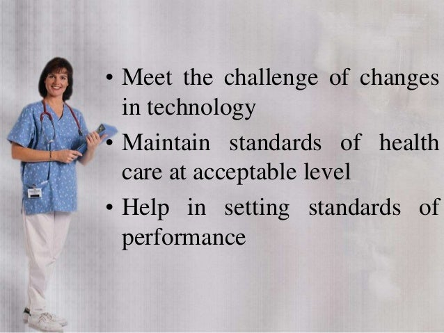 • Meet the challenge of changes in technology • Maintain standards of health care at acceptable level • Help in setting st...