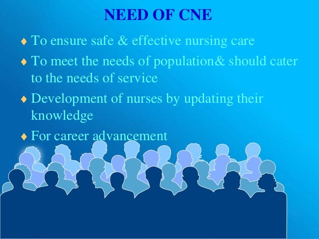 NEED OF CNE To ensure safe & effective nursing care To meet the needs of population& should cater to the needs of service ...