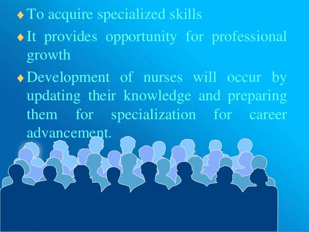 To acquire specialized skills It provides opportunity for professional growth Development of nurses will occur by updating...