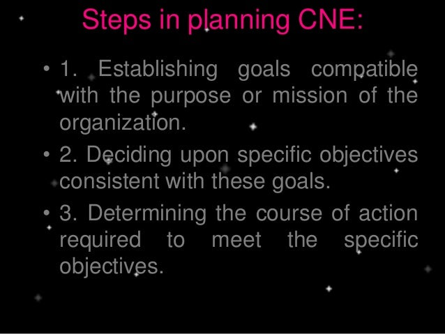 Steps in planning CNE: • 1. Establishing goals compatible with the purpose or mission of the organization. • 2. Deciding u...