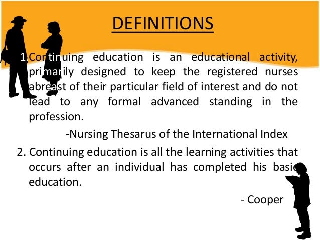 DEFINITIONS 1.Continuing education is an educational activity, primarily designed to keep the registered nurses abreast of...