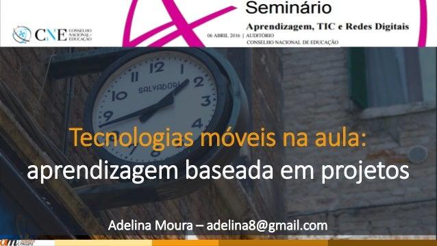Tecnologias móveis na aula: aprendizagem baseada em projetos Adelina Moura – adelina8@gmail.com