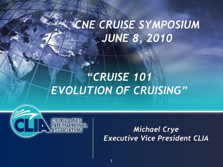 "CNE CRUISE SYMPOSIUM        JUNE 8, 2010        ""CRUISE 101 EVOLUTION OF CRUISING""                   Michael Crye         ..."
