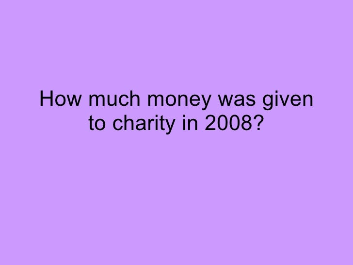 How much money was given to charity in 2008?