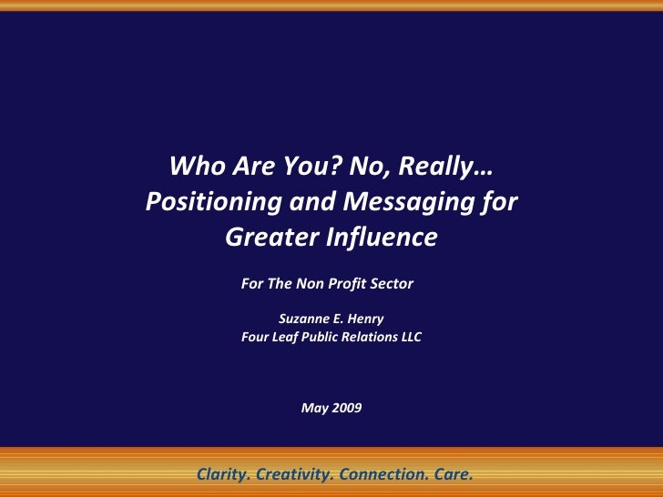 Who Are You? No, Really… Positioning and Messaging for Greater Influence For The Non Profit Sector   Suzanne E. Henry Four...