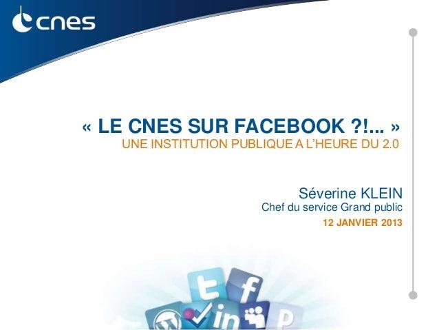 « LE CNES SUR FACEBOOK ?!... »   UNE INSTITUTION PUBLIQUE A L'HEURE DU 2.0                              Séverine KLEIN    ...