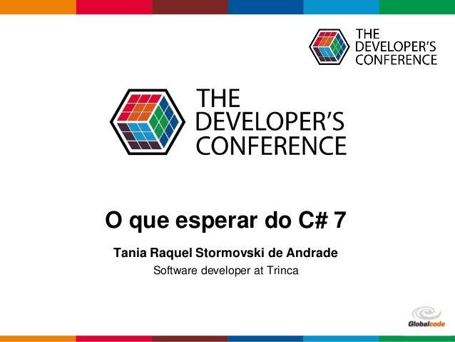 Globalcode – Open4educationGlobalcode – Open4education O que esperar do C# 7 Tania Raquel Stormovski de Andrade Software d...