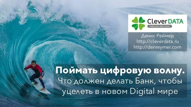 Поймать цифровую волну. Что должен делать Банк, чтобы уцелеть в новом Digital мире Денис Реймер http://cleverdata.ru http:...