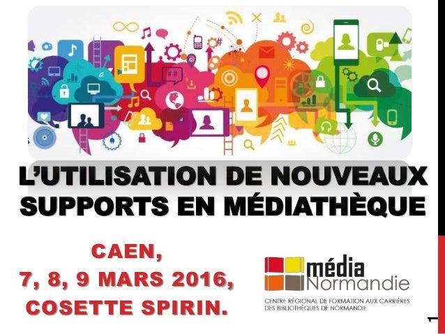 L'UTILISATION DE NOUVEAUX SUPPORTS EN MÉDIATHÈQUE CAEN, 7, 8, 9 MARS 2016, COSETTE SPIRIN. 1