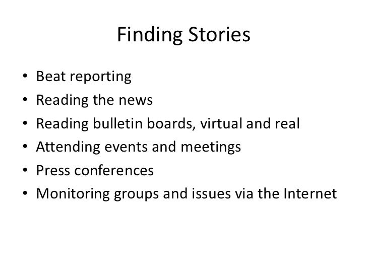 Finding Stories•   Beat reporting•   Reading the news•   Reading bulletin boards, virtual and real•   Attending events and...