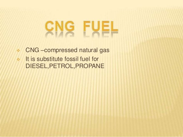    CNG –compressed natural gas   It is substitute fossil fuel for    DIESEL,PETROL,PROPANE
