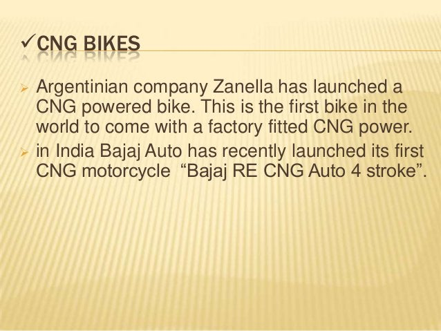 CNG BIKES   Argentinian company Zanella has launched a    CNG powered bike. This is the first bike in the    world to co...