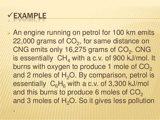 EXAMPLE   An engine running on petrol for 100 km emits    22,000 grams of CO2, for same distance on    CNG emits only 16...