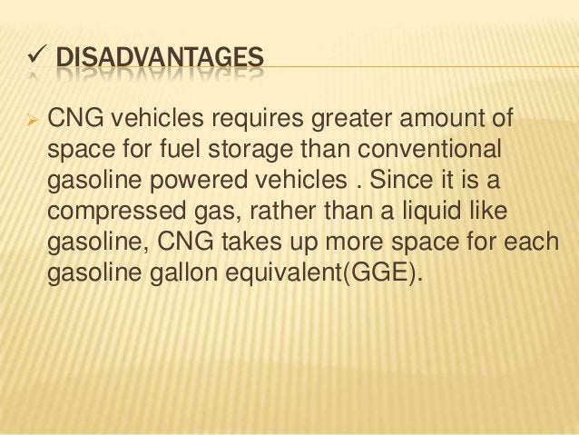  DISADVANTAGES   CNG vehicles requires greater amount of    space for fuel storage than conventional    gasoline powered...
