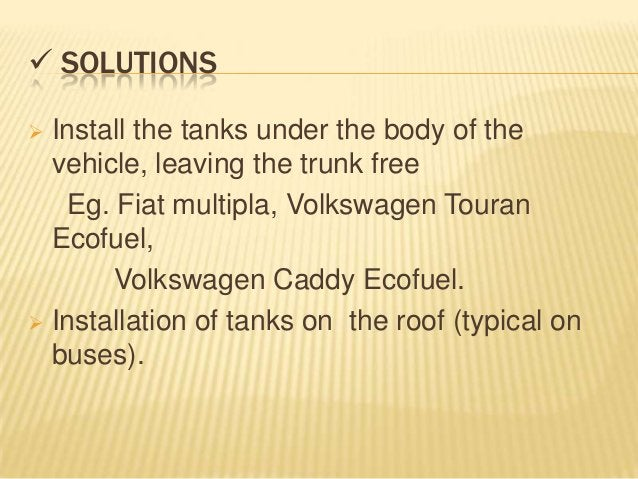  SOLUTIONS Install the tanks under the body of the  vehicle, leaving the trunk free   Eg. Fiat multipla, Volkswagen Tour...