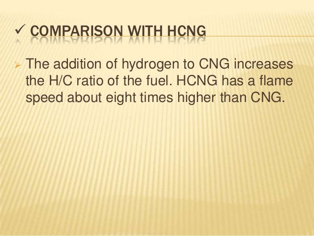  COMPARISON WITH HCNG   The addition of hydrogen to CNG increases    the H/C ratio of the fuel. HCNG has a flame    spee...