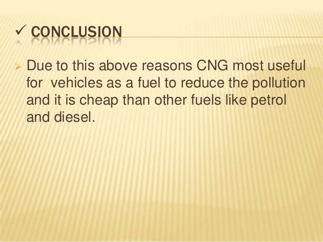  CONCLUSION   Due to this above reasons CNG most useful    for vehicles as a fuel to reduce the pollution    and it is c...