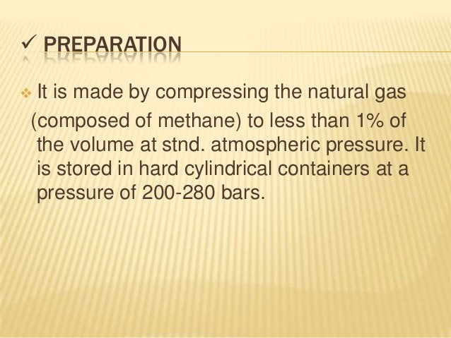 PREPARATIONIt is made by compressing the natural gas(composed of methane) to less than 1% of the volume at stnd. atmosp...