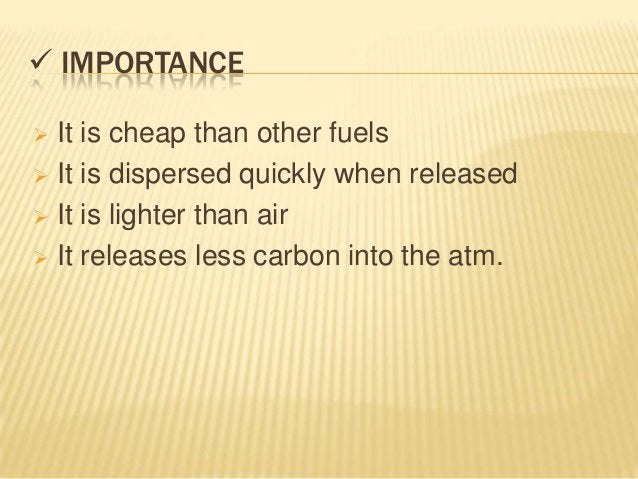  IMPORTANCE It is cheap than other fuels It is dispersed quickly when released It is lighter than air It releases les...