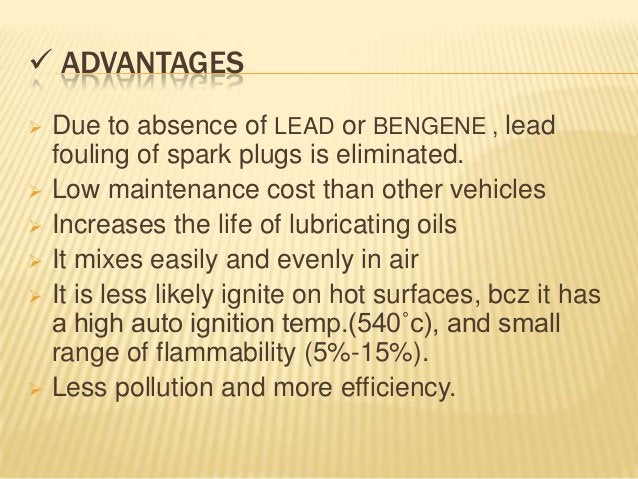  ADVANTAGES   Due to absence of LEAD or BENGENE , lead    fouling of spark plugs is eliminated.   Low maintenance cost ...