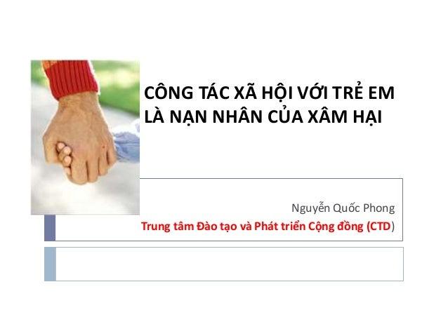 CÔNG TÁC XÃ HỘI VỚI TRẺ EM LÀ NẠN NHÂN CỦA XÂM HẠI Nguyễn Quốc Phong Trung tâm Đào tạo và Phát triển Cộng đồng ...