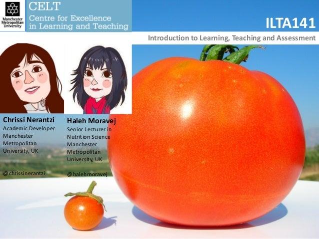 ILTA141 Introduction to Learning, Teaching and Assessment Chrissi Nerantzi Academic Developer Manchester Metropolitan Univ...