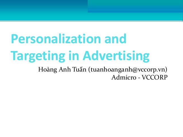 Personalization and Targeting in Advertising Hoàng Anh Tuấn (tuanhoanganh@vccorp.vn) Admicro - VCCORP