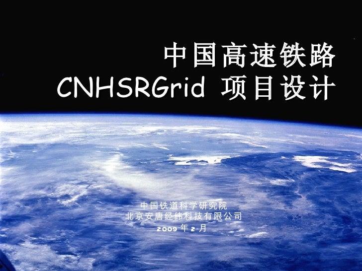 中国高速铁路CNHSRGrid 项目设计     中国铁道科学研究院   北京安唐经纬科技有限公司       2009 年 2 月
