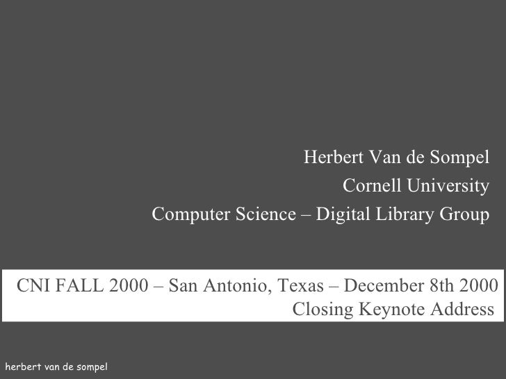herbert van de sompel CNI FALL 2000   –   San Antonio, Texas – December 8th  2000 Closing Keynote Address   Herbert Van de...