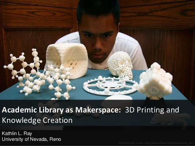 Photo by Nick Crowl: http://www.flickr.com/photos/dstl_unr/Academic Library as Makerspace: 3D Printing andKnowledge Creati...