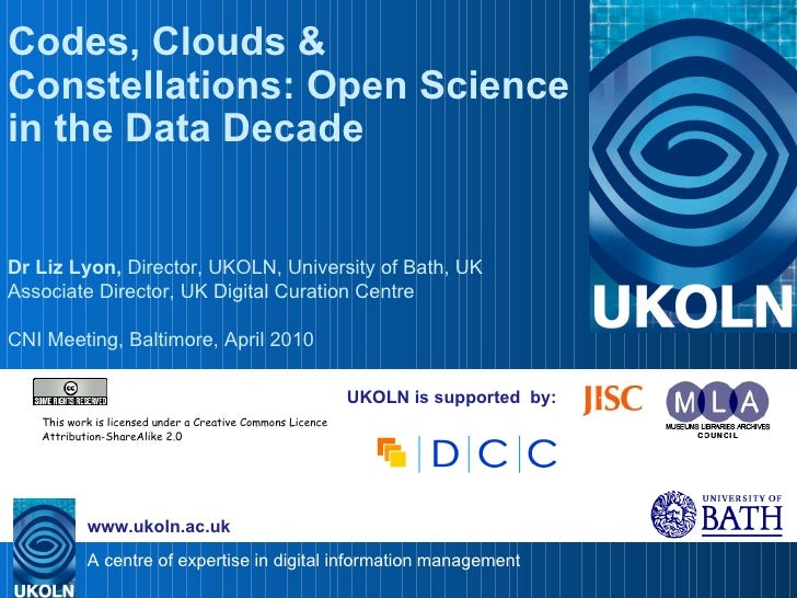 UKOLN is supported  by: Codes, Clouds & Constellations: Open Science in the Data Decade Dr Liz Lyon,  Director, UKOLN, Uni...