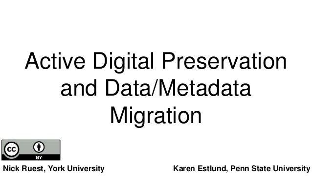 Active Digital Preservation and Data/Metadata Migration Nick Ruest, York University Karen Estlund, Penn State University