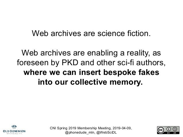 CNI Spring 2019 Membership Meeting, 2019-04-09, @phonedude_mln, @WebSciDL Web archives are science fiction. Web archives a...
