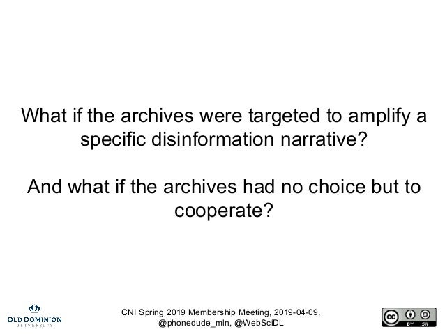 CNI Spring 2019 Membership Meeting, 2019-04-09, @phonedude_mln, @WebSciDL What if the archives were targeted to amplify a ...