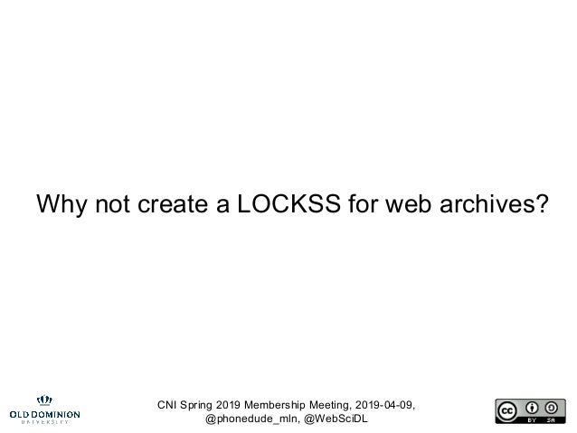 CNI Spring 2019 Membership Meeting, 2019-04-09, @phonedude_mln, @WebSciDL Why not create a LOCKSS for web archives?